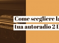 Come scegliere la migliore autoradio 2 DIN